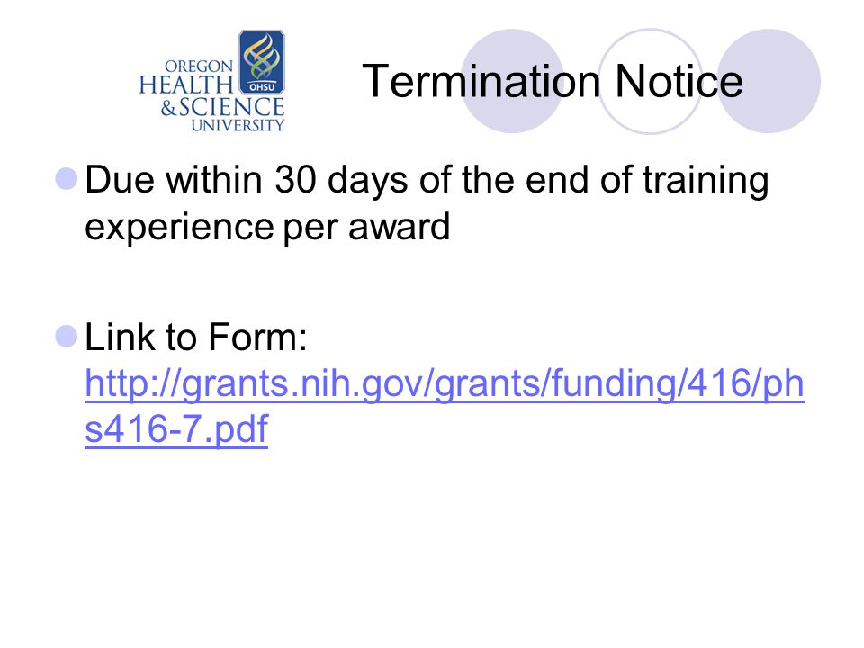 Termination Notice Due within 30 days of the end of training experience per award Link to Form: http://grants.nih.gov/grants/funding/416/ph s416-7.pdf http://grants.nih.gov/grants/funding/416/ph s416-7.pdf