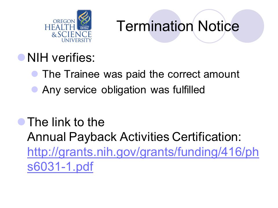 Termination Notice NIH verifies: The Trainee was paid the correct amount Any service obligation was fulfilled The link to the Annual Payback Activities Certification: http://grants.nih.gov/grants/funding/416/ph s6031-1.pdf http://grants.nih.gov/grants/funding/416/ph s6031-1.pdf