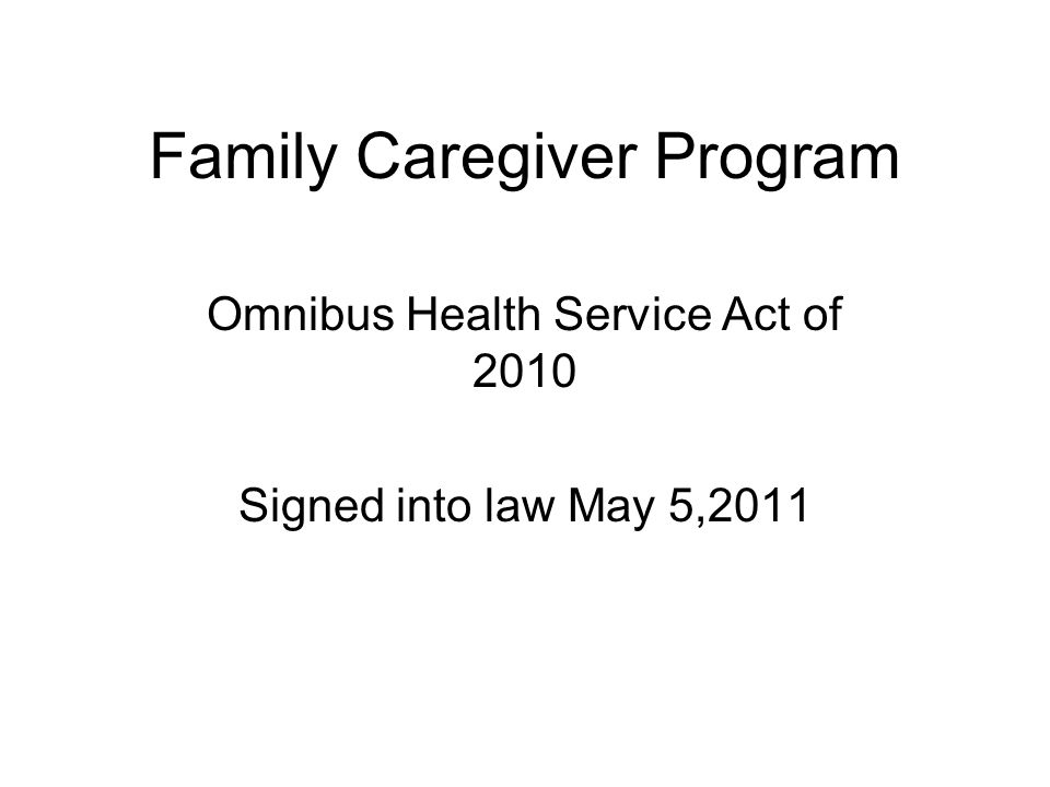 Family Caregiver Program Omnibus Health Service Act of 2010 Signed into law May 5,2011