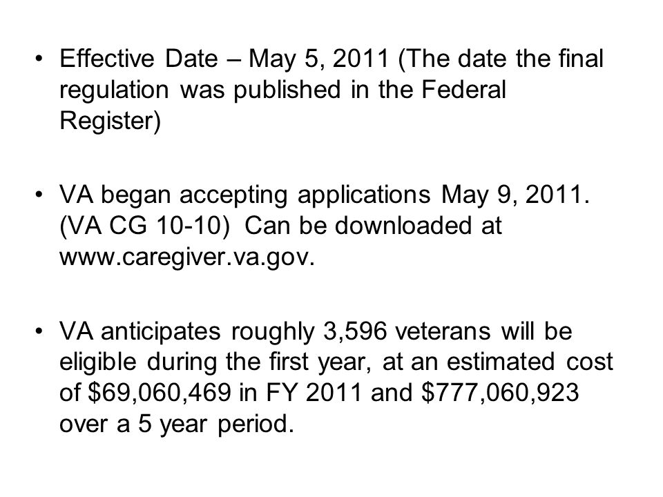 Effective Date – May 5, 2011 (The date the final regulation was published in the Federal Register) VA began accepting applications May 9, 2011.