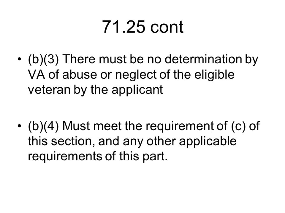 71.25 cont (b)(3) There must be no determination by VA of abuse or neglect of the eligible veteran by the applicant (b)(4) Must meet the requirement of (c) of this section, and any other applicable requirements of this part.