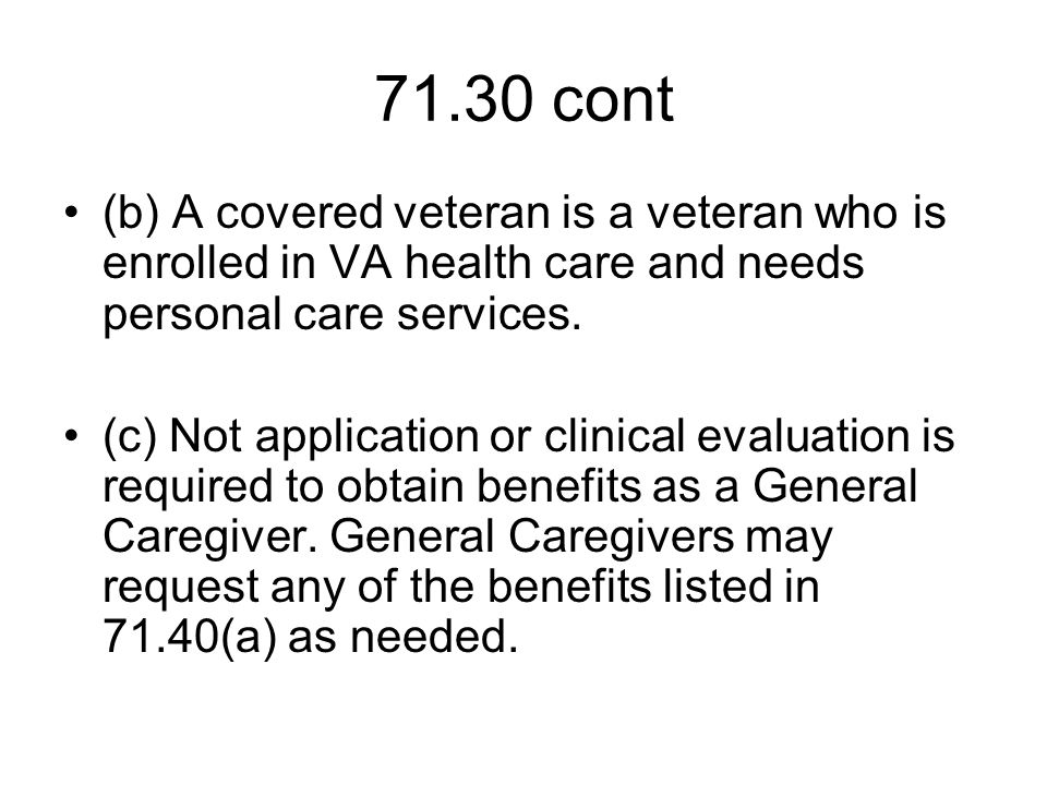 71.30 cont (b) A covered veteran is a veteran who is enrolled in VA health care and needs personal care services.