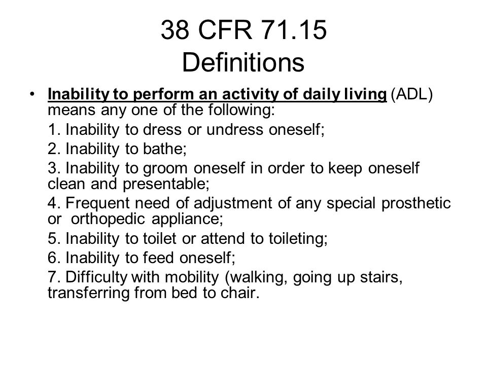 38 CFR 71.15 Definitions Inability to perform an activity of daily living (ADL) means any one of the following: 1.