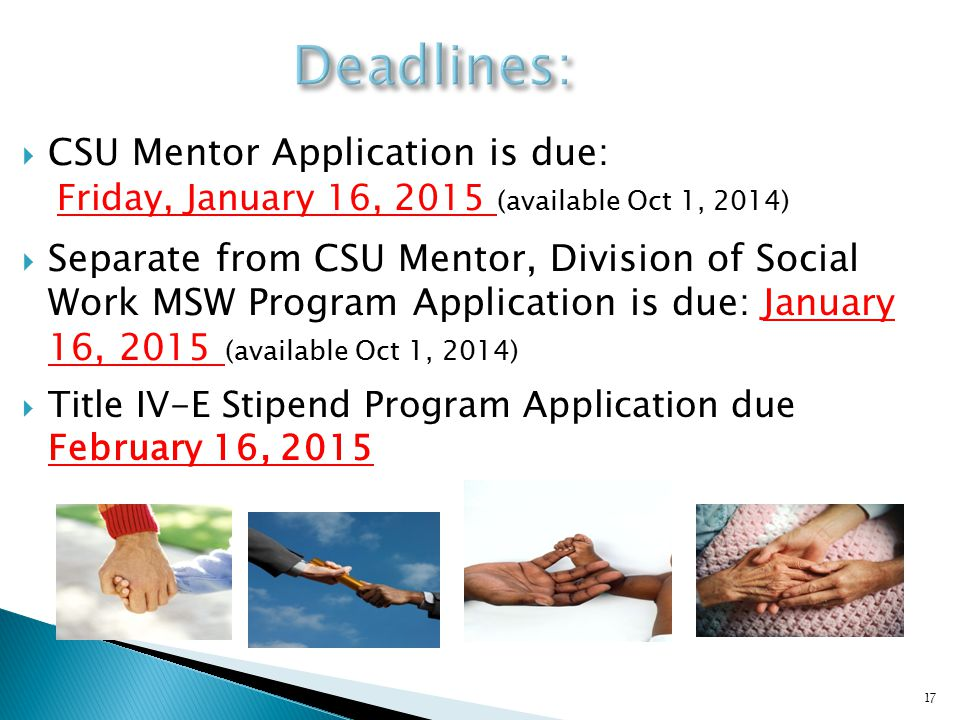  CSU Mentor Application is due: Friday, January 16, 2015 (available Oct 1, 2014)  Separate from CSU Mentor, Division of Social Work MSW Program Application is due: January 16, 2015 (available Oct 1, 2014)  Title IV-E Stipend Program Application due February 16, 2015 17
