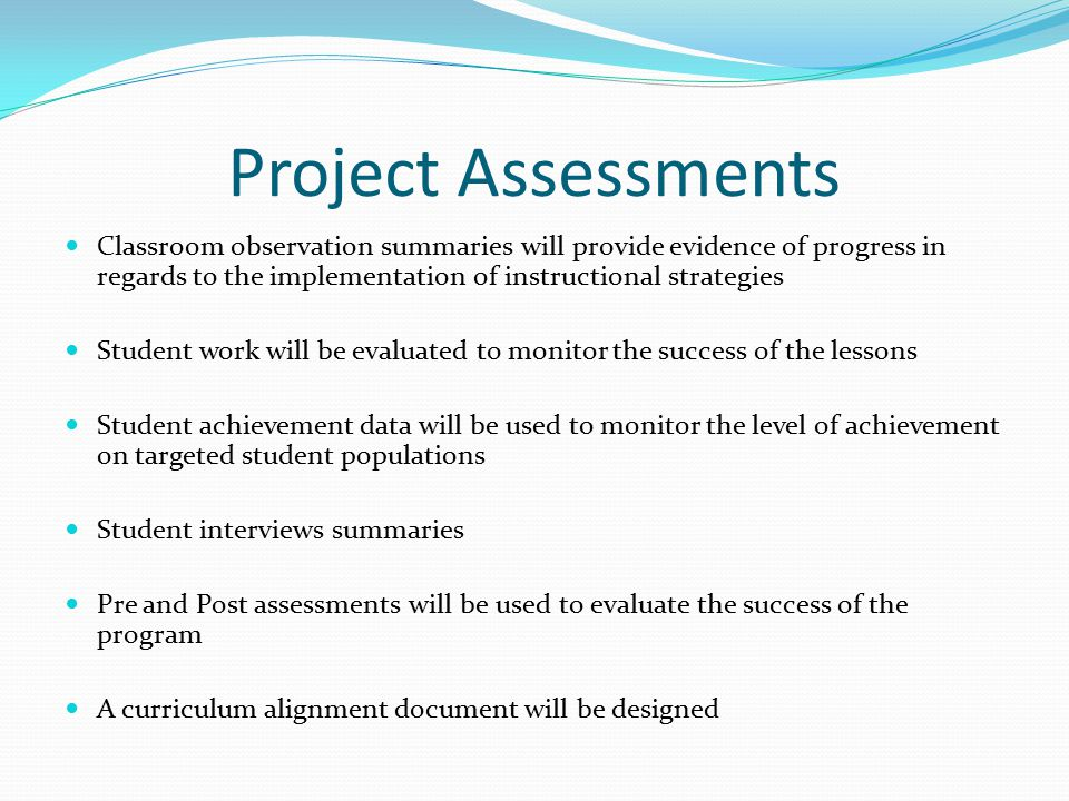 Project Assessments Classroom observation summaries will provide evidence of progress in regards to the implementation of instructional strategies Student work will be evaluated to monitor the success of the lessons Student achievement data will be used to monitor the level of achievement on targeted student populations Student interviews summaries Pre and Post assessments will be used to evaluate the success of the program A curriculum alignment document will be designed