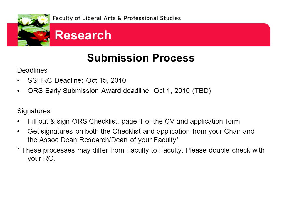Research Submission Process Deadlines SSHRC Deadline: Oct 15, 2010 ORS Early Submission Award deadline: Oct 1, 2010 (TBD) Signatures Fill out & sign ORS Checklist, page 1 of the CV and application form Get signatures on both the Checklist and application from your Chair and the Assoc Dean Research/Dean of your Faculty* * These processes may differ from Faculty to Faculty.