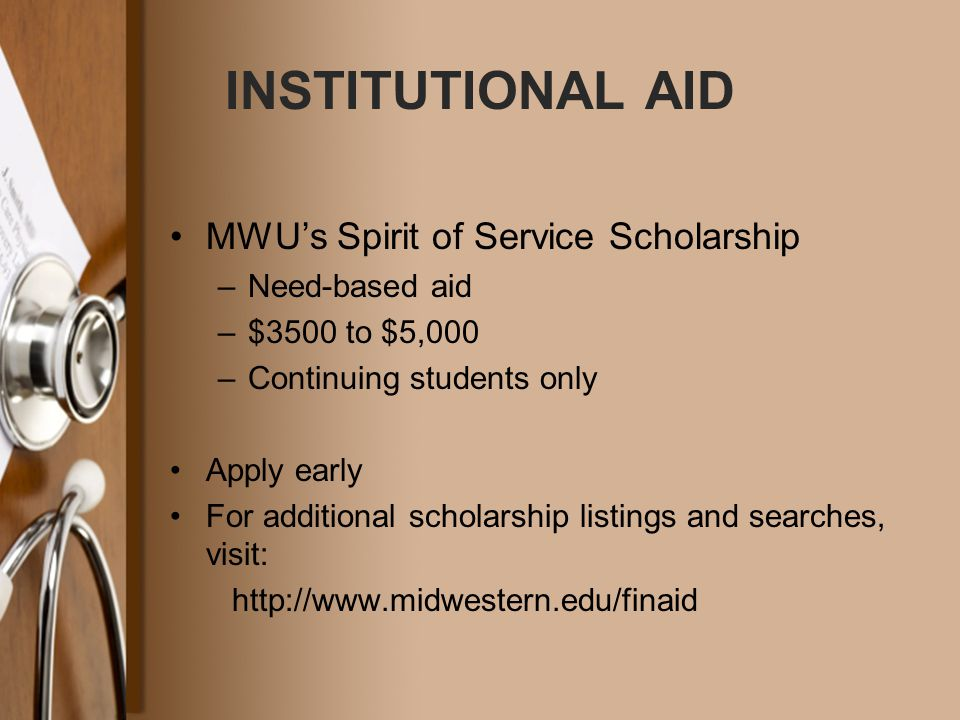 INSTITUTIONAL AID MWU's Spirit of Service Scholarship –Need-based aid –$3500 to $5,000 –Continuing students only Apply early For additional scholarship listings and searches, visit: http://www.midwestern.edu/finaid