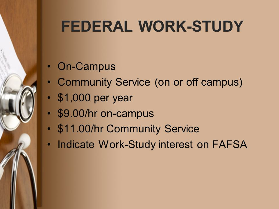 FEDERAL WORK-STUDY On-Campus Community Service (on or off campus) $1,000 per year $9.00/hr on-campus $11.00/hr Community Service Indicate Work-Study i
