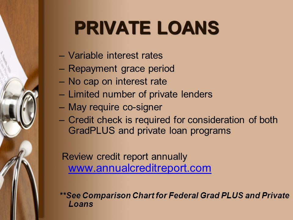 PRIVATE LOANS –Variable interest rates –Repayment grace period –No cap on interest rate –Limited number of private lenders –May require co-signer –Credit check is required for consideration of both GradPLUS and private loan programs Review credit report annually www.annualcreditreport.com www.annualcreditreport.com **See Comparison Chart for Federal Grad PLUS and Private Loans