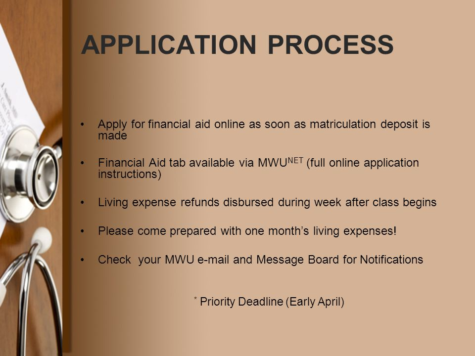 APPLICATION PROCESS Apply for financial aid online as soon as matriculation deposit is made Financial Aid tab available via MWU NET (full online application instructions) Living expense refunds disbursed during week after class begins Please come prepared with one month's living expenses.