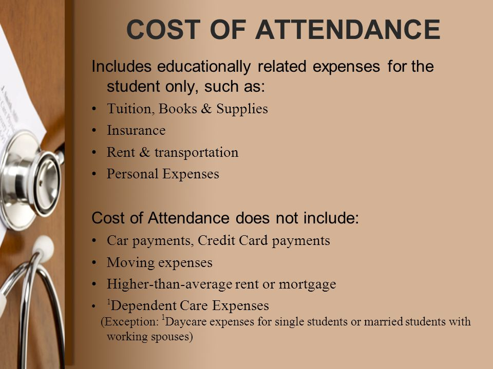 COST OF ATTENDANCE Includes educationally related expenses for the student only, such as: Tuition, Books & Supplies Insurance Rent & transportation Pe