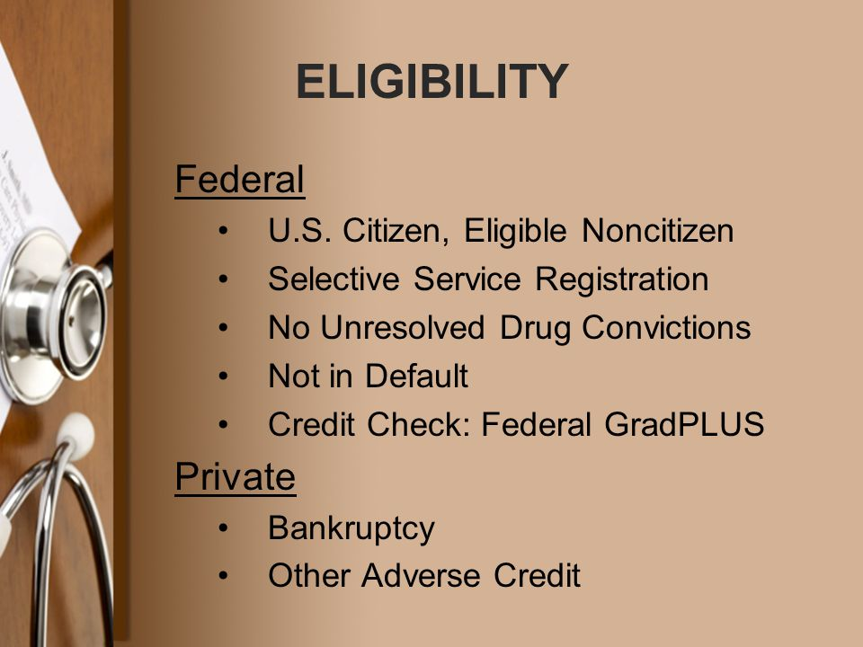 ELIGIBILITY Federal U.S. Citizen, Eligible Noncitizen Selective Service Registration No Unresolved Drug Convictions Not in Default Credit Check: Feder