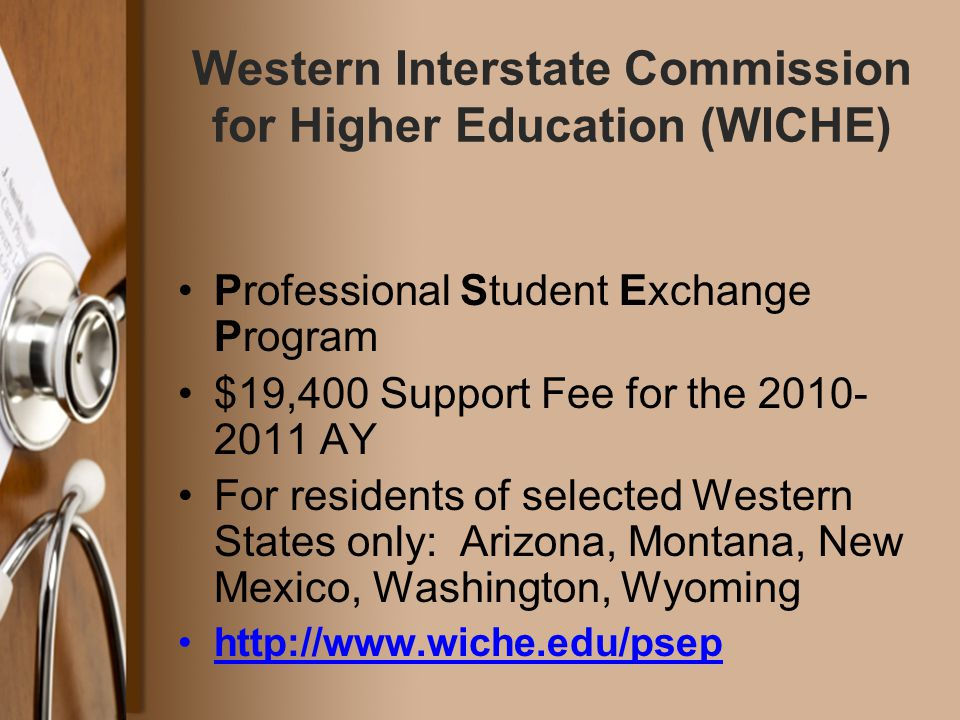 Professional Student Exchange Program $19,400 Support Fee for the 2010- 2011 AY For residents of selected Western States only: Arizona, Montana, New Mexico, Washington, Wyoming http://www.wiche.edu/psephttp://www.wiche.edu/p Western Interstate Commission for Higher Education (WICHE)