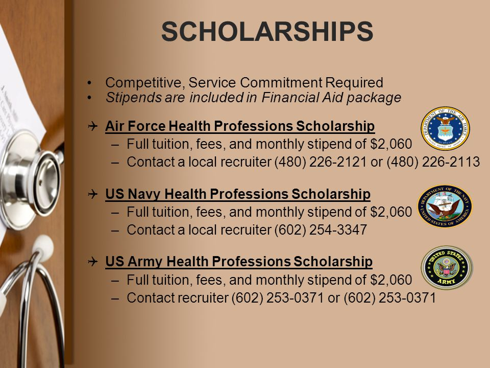 SCHOLARSHIPS Competitive, Service Commitment Required Stipends are included in Financial Aid package  Air Force Health Professions Scholarship –Full tuition, fees, and monthly stipend of $2,060 –Contact a local recruiter (480) 226-2121 or (480) 226-2113  US Navy Health Professions Scholarship –Full tuition, fees, and monthly stipend of $2,060 –Contact a local recruiter (602) 254-3347  US Army Health Professions Scholarship –Full tuition, fees, and monthly stipend of $2,060 –Contact recruiter (602) 253-0371 or (602) 253-0371