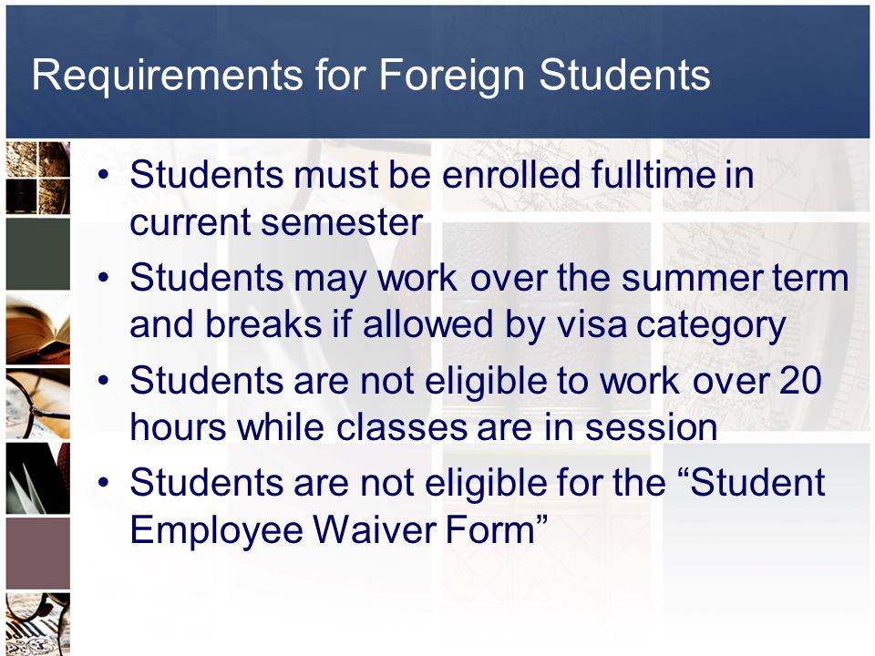 Requirements for Foreign Students Students must be enrolled fulltime in current semester Students may work over the summer term and breaks if allowed by visa category Students are not eligible to work over 20 hours while classes are in session Students are not eligible for the Student Employee Waiver Form