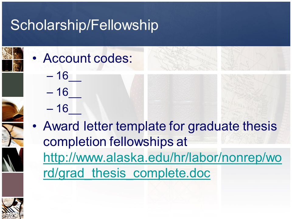 Scholarship/Fellowship Account codes: –16__ Award letter template for graduate thesis completion fellowships at http://www.alaska.edu/hr/labor/nonrep/wo rd/grad_thesis_complete.doc http://www.alaska.edu/hr/labor/nonrep/wo rd/grad_thesis_complete.doc