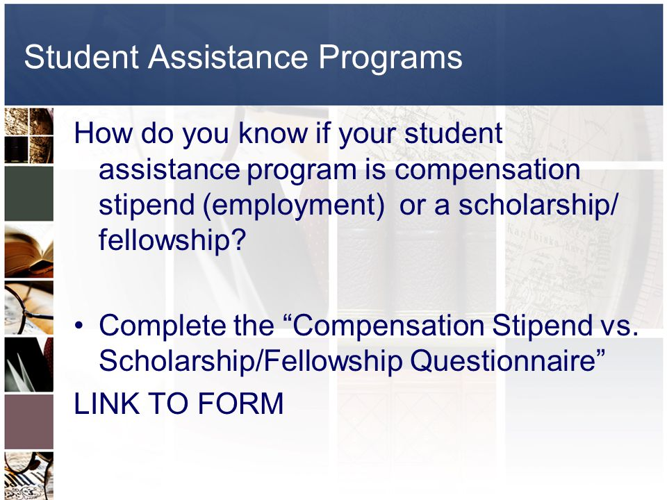 Questionnaire Decision tree to classify student assistance programs Compensation Stipend: Employment paid through Human Resources Scholarship/Fellowship: Paid through financial aid, graduate office, or accounts payable