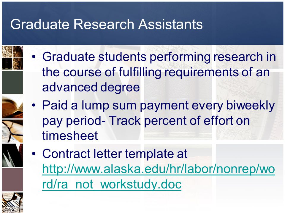 Graduate Research Assistants Graduate students performing research in the course of fulfilling requirements of an advanced degree Paid a lump sum payment every biweekly pay period- Track percent of effort on timesheet Contract letter template at http://www.alaska.edu/hr/labor/nonrep/wo rd/ra_not_workstudy.doc http://www.alaska.edu/hr/labor/nonrep/wo rd/ra_not_workstudy.doc
