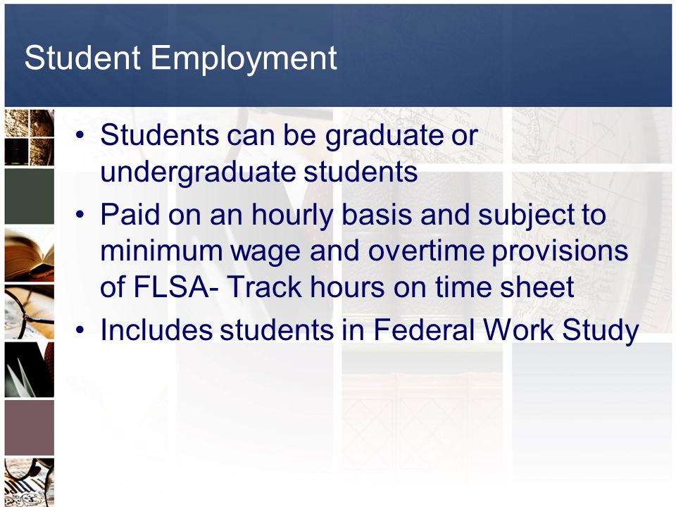 Requirements for Student Employment Students must complete Student Status Verification form in order to accept student employment- http://www.alaska.edu/hr/forms/PDF/stud ent_stat_verif_b171.pdf http://www.alaska.edu/hr/forms/PDF/stud ent_stat_verif_b171.pdf –Students must be enrolled in a minimum of 6 credit hours in current semester –Students may work over the summer term if they demonstrate plans to enroll in six or more credit hours the following semester