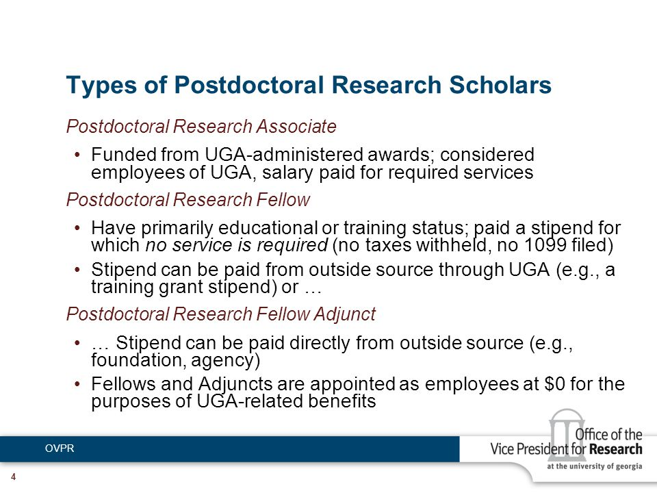 OVPR 4 Types of Postdoctoral Research Scholars Postdoctoral Research Associate Funded from UGA-administered awards; considered employees of UGA, salary paid for required services Postdoctoral Research Fellow Have primarily educational or training status; paid a stipend for which no service is required (no taxes withheld, no 1099 filed) Stipend can be paid from outside source through UGA (e.g., a training grant stipend) or … Postdoctoral Research Fellow Adjunct … Stipend can be paid directly from outside source (e.g., foundation, agency) Fellows and Adjuncts are appointed as employees at $0 for the purposes of UGA-related benefits