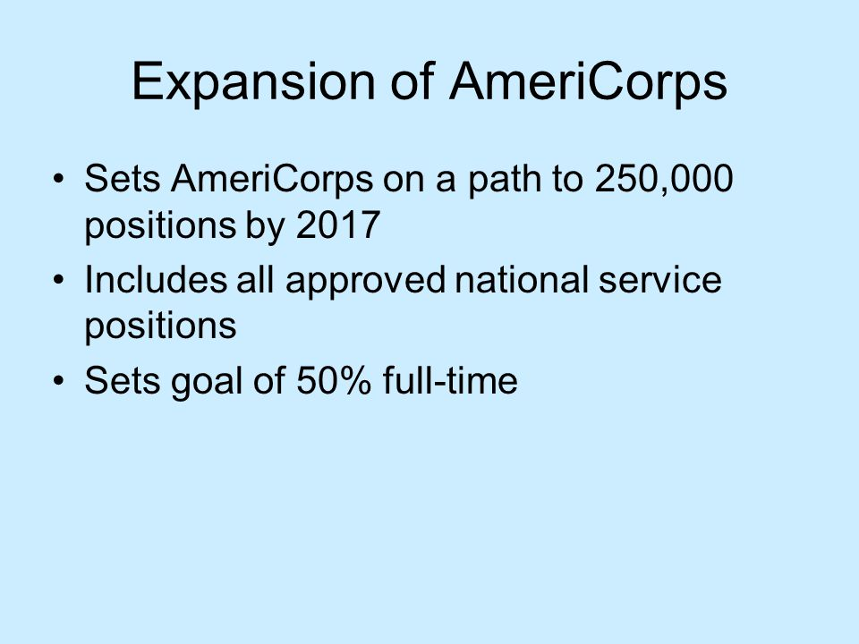 Expansion of AmeriCorps Sets AmeriCorps on a path to 250,000 positions by 2017 Includes all approved national service positions Sets goal of 50% full-time