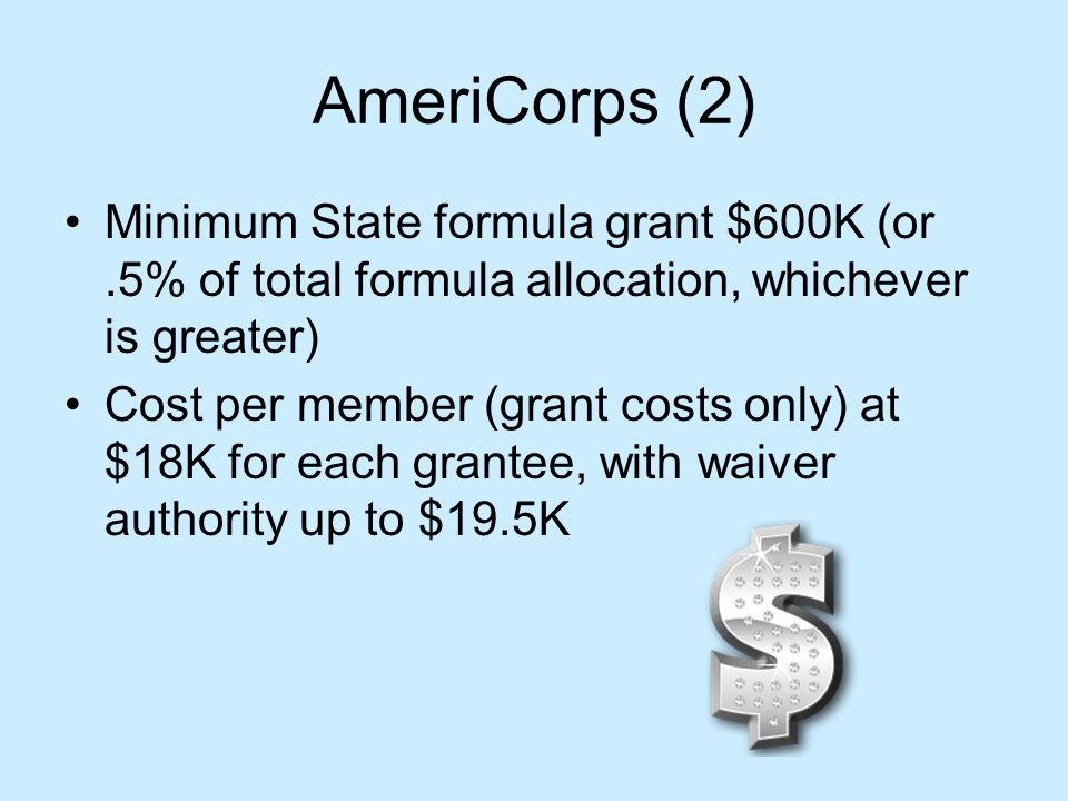 AmeriCorps (2) Minimum State formula grant $600K (or.5% of total formula allocation, whichever is greater) Cost per member (grant costs only) at $18K for each grantee, with waiver authority up to $19.5K