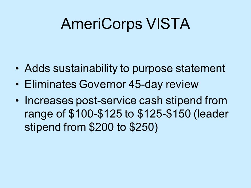 AmeriCorps VISTA Adds sustainability to purpose statement Eliminates Governor 45-day review Increases post-service cash stipend from range of $100-$125 to $125-$150 (leader stipend from $200 to $250)