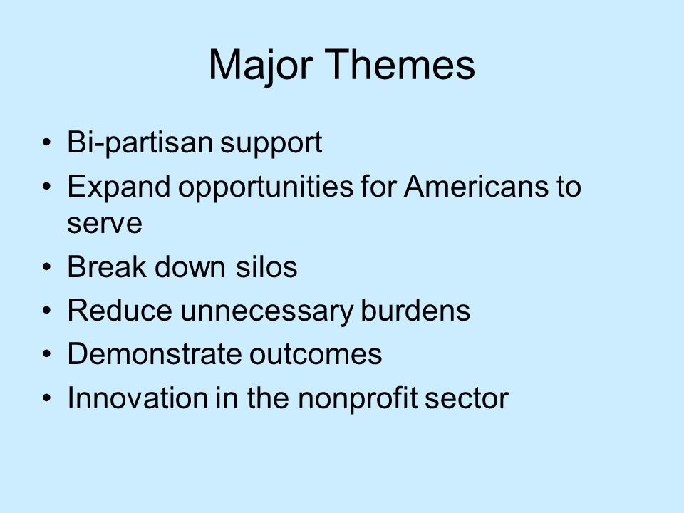 Major Themes Bi-partisan support Expand opportunities for Americans to serve Break down silos Reduce unnecessary burdens Demonstrate outcomes Innovation in the nonprofit sector