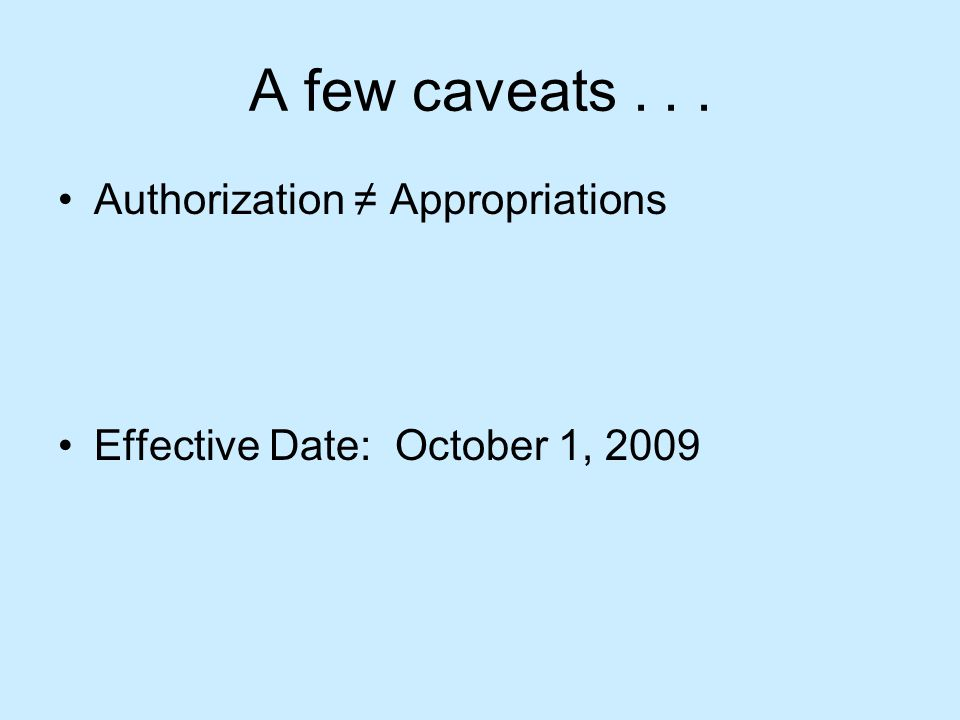 A few caveats... Authorization ≠ Appropriations Effective Date: October 1, 2009