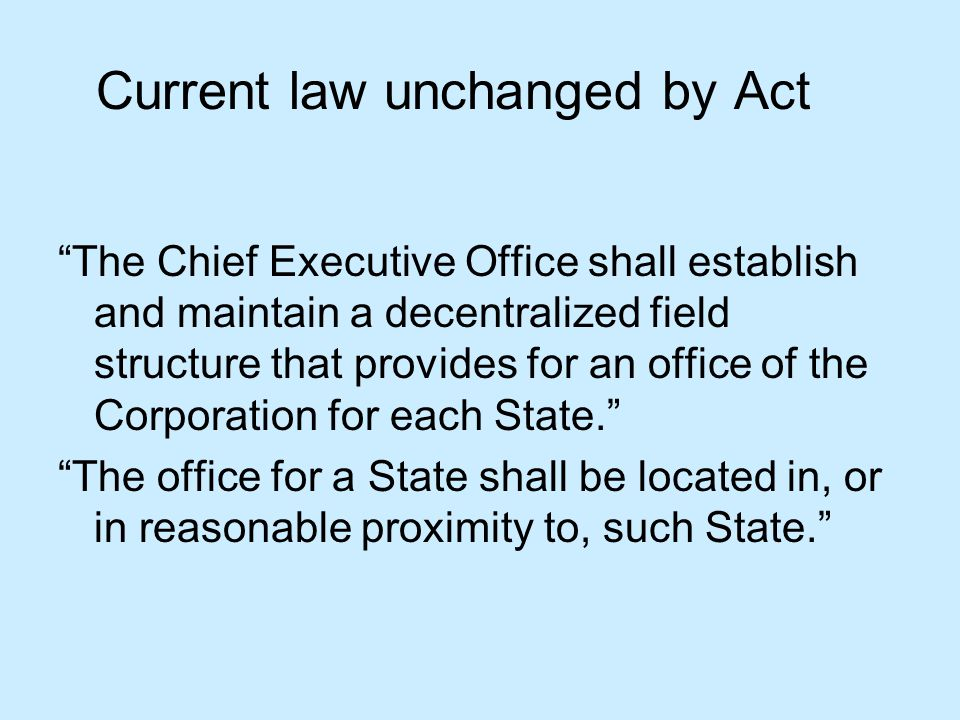 Current law unchanged by Act The Chief Executive Office shall establish and maintain a decentralized field structure that provides for an office of the Corporation for each State. The office for a State shall be located in, or in reasonable proximity to, such State.
