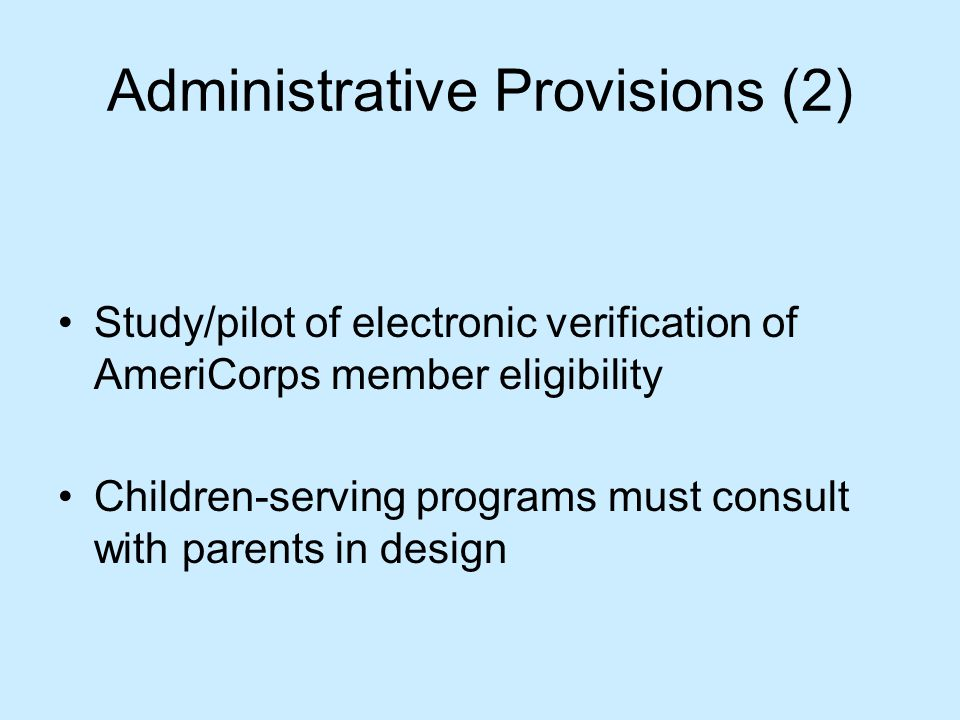 Administrative Provisions (2) Study/pilot of electronic verification of AmeriCorps member eligibility Children-serving programs must consult with parents in design