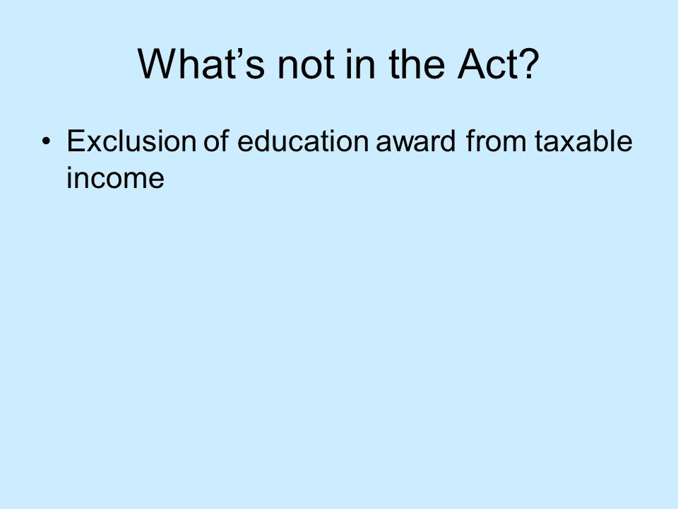 What's not in the Act Exclusion of education award from taxable income