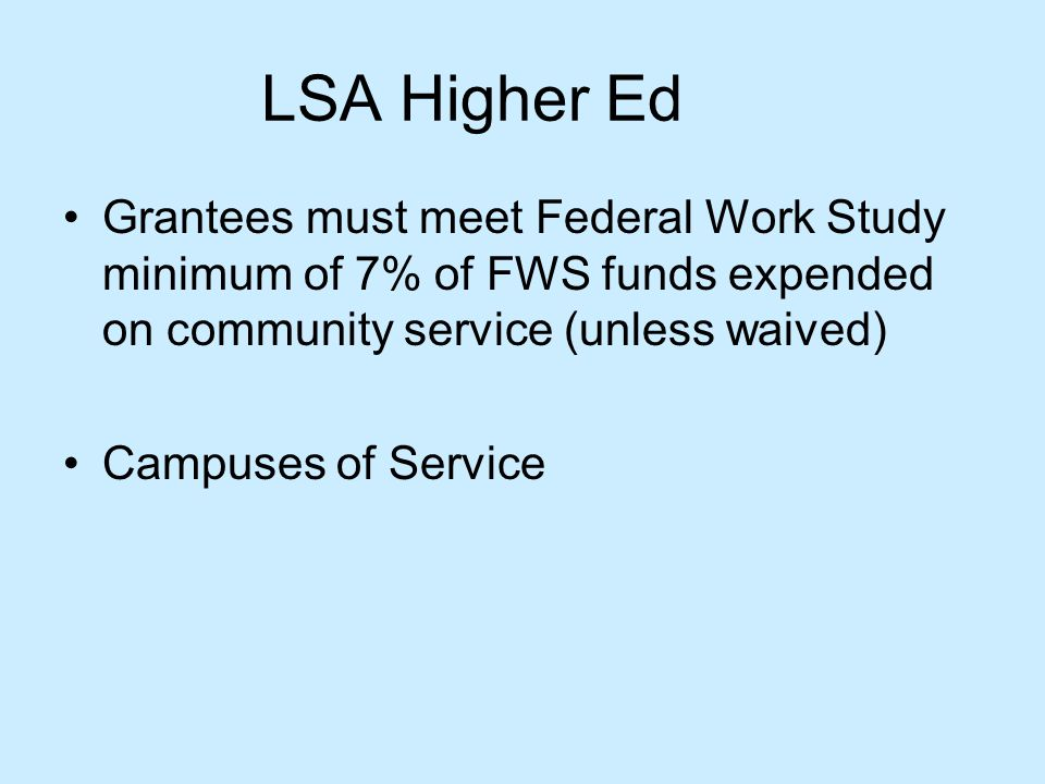 LSA Higher Ed Grantees must meet Federal Work Study minimum of 7% of FWS funds expended on community service (unless waived) Campuses of Service