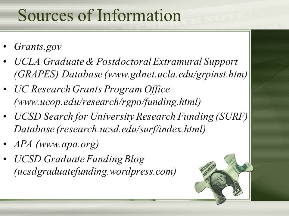 Sources of Information Grants.gov UCLA Graduate & Postdoctoral Extramural Support (GRAPES) Database (www.gdnet.ucla.edu/grpinst.htm) UC Research Grants Program Office (www.ucop.edu/research/rgpo/funding.html) UCSD Search for University Research Funding (SURF) Database (research.ucsd.edu/surf/index.html) APA (www.apa.org) UCSD Graduate Funding Blog (ucsdgraduatefunding.wordpress.com)