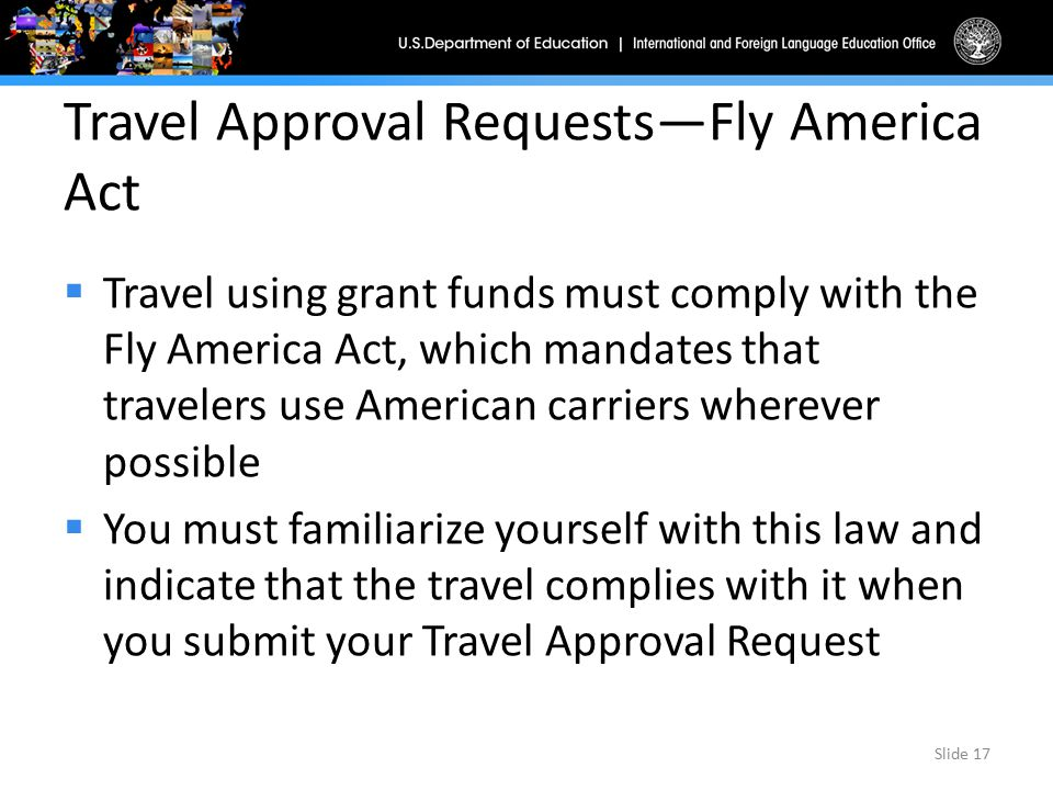 Travel Approval Requests—Fly America Act  Travel using grant funds must comply with the Fly America Act, which mandates that travelers use American c