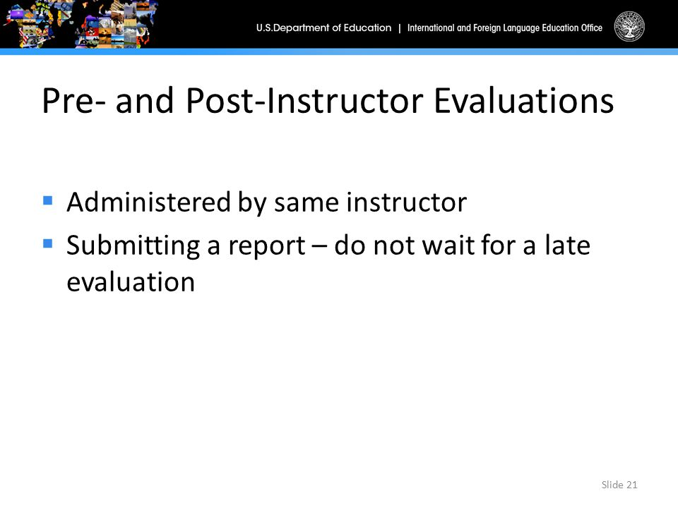Pre- and Post-Instructor Evaluations  Administered by same instructor  Submitting a report – do not wait for a late evaluation Slide 21