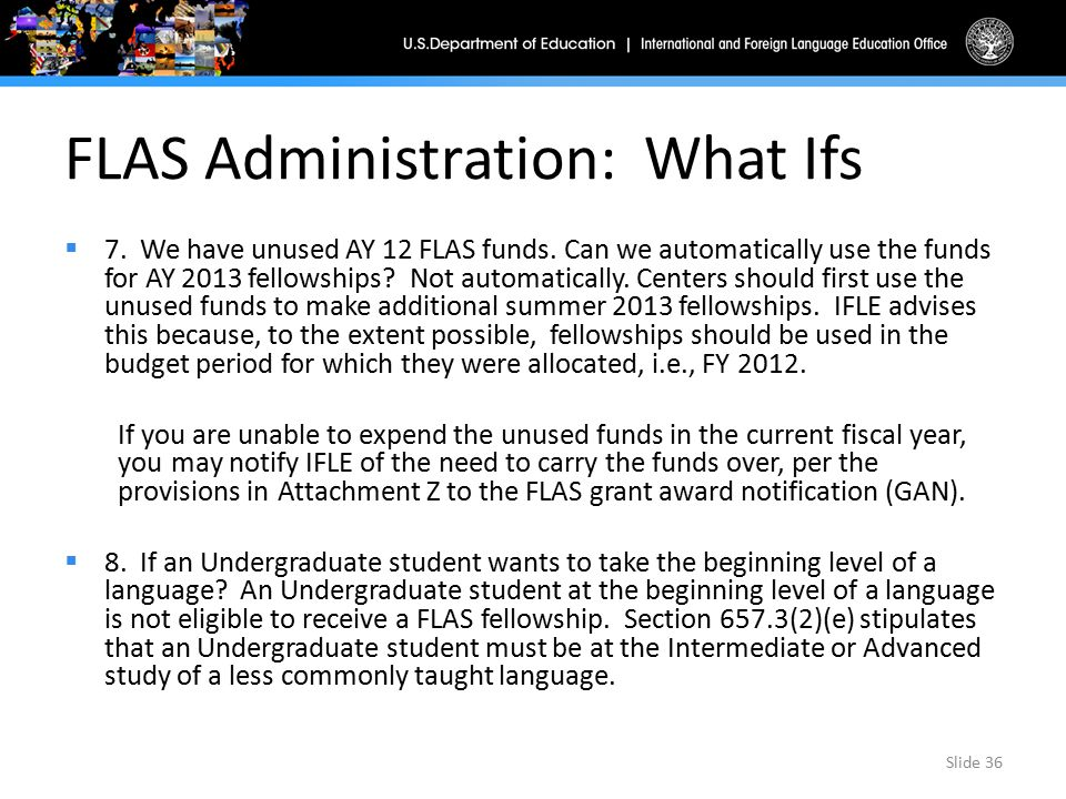 FLAS Administration: What Ifs  7. We have unused AY 12 FLAS funds. Can we automatically use the funds for AY 2013 fellowships? Not automatically. Cen