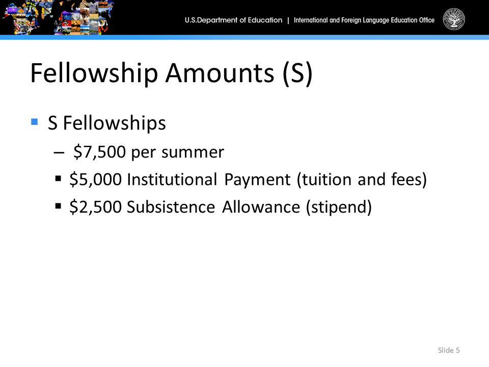 Fellowship Amounts (S)  S Fellowships – $7,500 per summer  $5,000 Institutional Payment (tuition and fees)  $2,500 Subsistence Allowance (stipend)