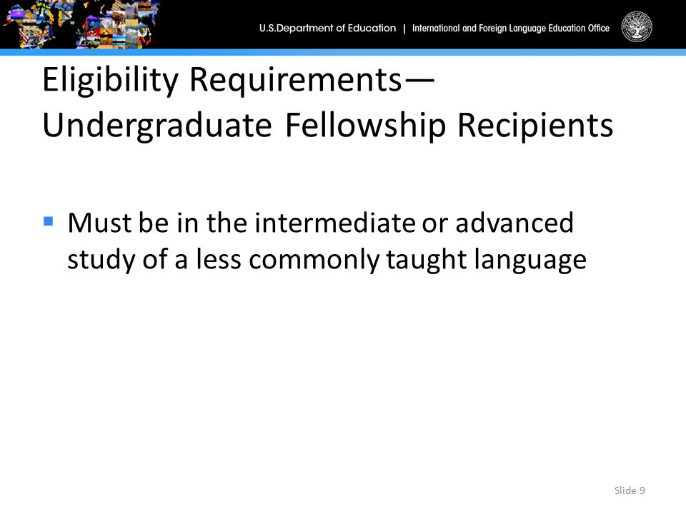 Eligibility Requirements— Undergraduate Fellowship Recipients  Must be in the intermediate or advanced study of a less commonly taught language Slide