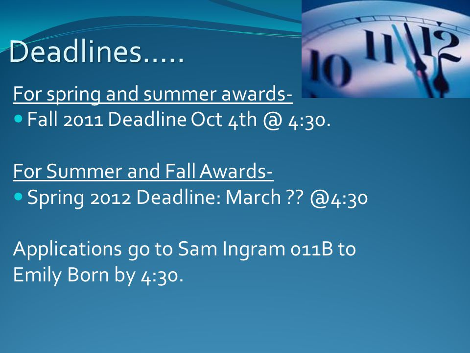 Deadlines….. For spring and summer awards- Fall 2011 Deadline Oct 4th @ 4:30. For Summer and Fall Awards- Spring 2012 Deadline: March ?? @4:30 Applica