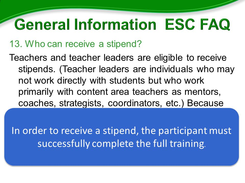 13. Who can receive a stipend. Teachers and teacher leaders are eligible to receive stipends.