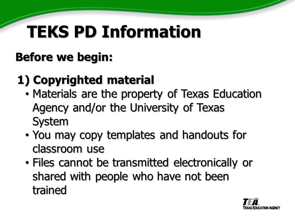 1) Copyrighted material 1) Copyrighted material Materials are the property of Texas Education Agency and/or the University of Texas System Materials are the property of Texas Education Agency and/or the University of Texas System You may copy templates and handouts for classroom use You may copy templates and handouts for classroom use Files cannot be transmitted electronically or shared with people who have not been trained Files cannot be transmitted electronically or shared with people who have not been trained TEKS PD Information TEKS PD Information Before we begin: