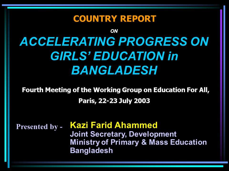 ON ACCELERATING PROGRESS ON GIRLS' EDUCATION in BANGLADESH Fourth Meeting of the Working Group on Education For All, Paris, 22-23 July 2003 COUNTRY REPORT Kazi Farid Ahammed Joint Secretary, Development Ministry of Primary & Mass Education Bangladesh Presented by -
