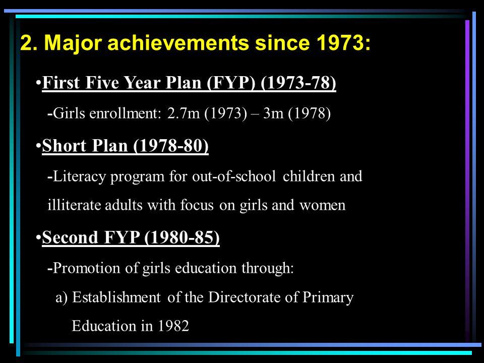 2. Major achievements since 1973: First Five Year Plan (FYP) (1973-78) -Girls enrollment: 2.7m (1973) – 3m (1978) Short Plan (1978-80) -Literacy progr