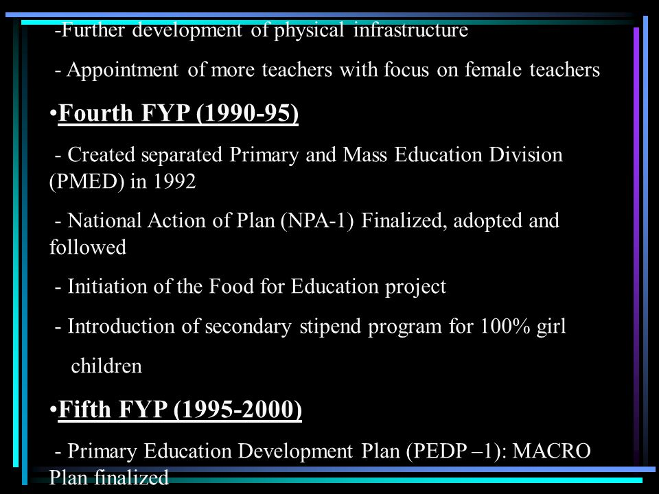 -Further development of physical infrastructure - Appointment of more teachers with focus on female teachers Fourth FYP (1990-95) - Created separated Primary and Mass Education Division (PMED) in 1992 - National Action of Plan (NPA-1) Finalized, adopted and followed - Initiation of the Food for Education project - Introduction of secondary stipend program for 100% girl children Fifth FYP (1995-2000) - Primary Education Development Plan (PEDP –1): MACRO Plan finalized