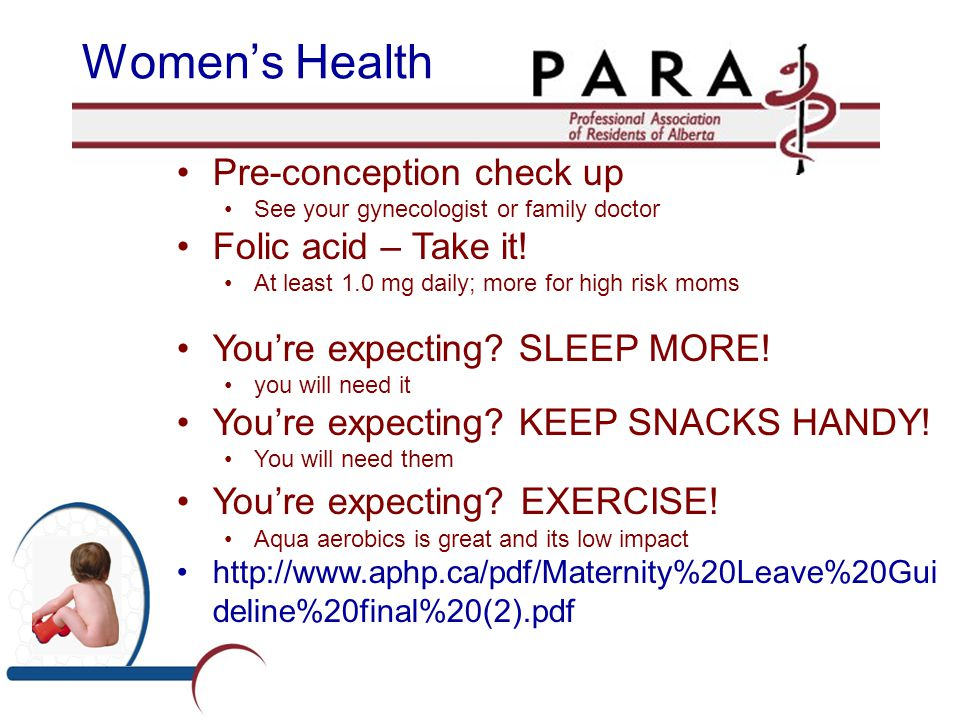 Women's Health Pre-conception check up See your gynecologist or family doctor Folic acid – Take it! At least 1.0 mg daily; more for high risk moms You