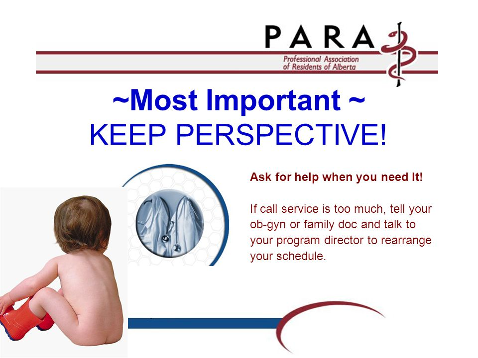 ~Most Important ~ KEEP PERSPECTIVE! Ask for help when you need It! If call service is too much, tell your ob-gyn or family doc and talk to your progra
