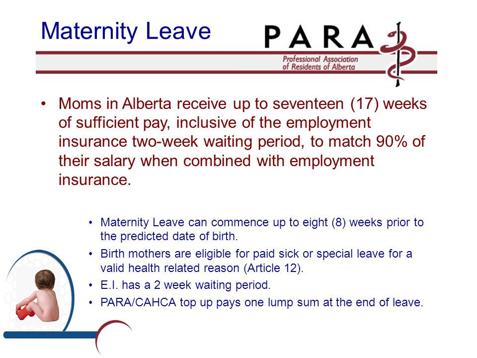 Maternity Leave Moms in Alberta receive up to seventeen (17) weeks of sufficient pay, inclusive of the employment insurance two-week waiting period, t