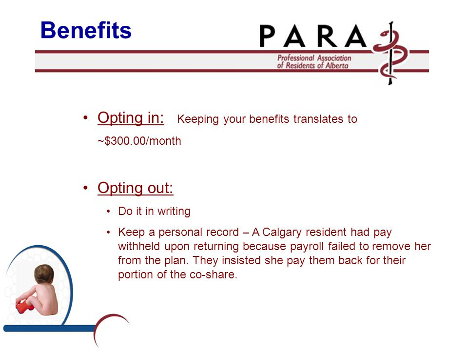 Opting in: Keeping your benefits translates to ~$300.00/month Opting out: Do it in writing Keep a personal record – A Calgary resident had pay withheld upon returning because payroll failed to remove her from the plan.