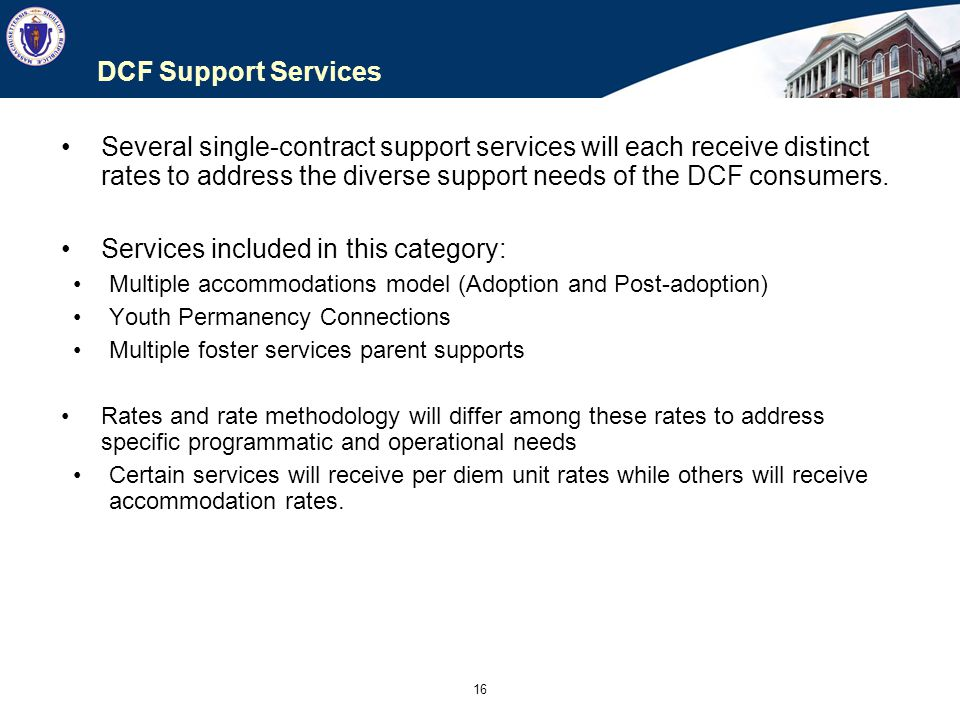 16 DCF Support Services Several single-contract support services will each receive distinct rates to address the diverse support needs of the DCF cons